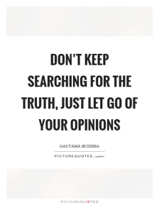dont-keep-searching-for-the-truth-just-let-go-of-your-opinions-quote-1
