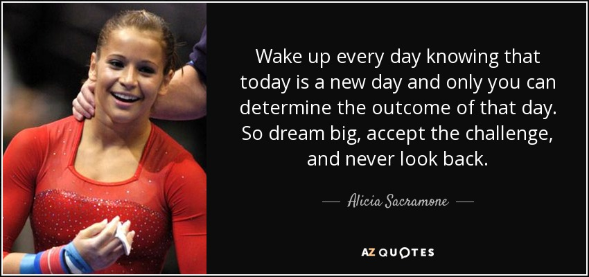 quote-wake-up-every-day-knowing-that-today-is-a-new-day-and-only-you-can-determine-the-outcome-alicia-sacramone-55-29-51
